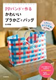 PPバンドで作る かわいいプラかごとバッグ: ざくざく編むだけでできあがり! カラフルな実用かご35作品