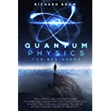 QUANTUM PHYSICS FOR BEGINNERS: The Ultimate and Complete Guide to Learn and Understand How Quantum Physics is Affecting Your