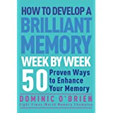 How to Develop a Brilliant Memory Week by Week: 50 Proven Ways to Enhance Your Memory: 50 Proven Ways to Enhance Your Memory