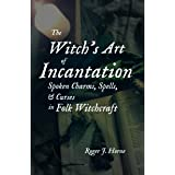 The Witch's Art of Incantation: Spoken Charms, Spells, & Curses in Folk Witchcraft