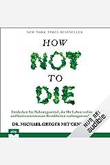 How not to die: Entdecken Sie Nahrungsmittel, die Ihr Leben verlängern und bewiesenermassen Krankheiten vorbeugen und heilen Audible Audiobook