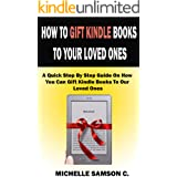 HOW TO GIFT KINDLE BOOKS TO YOUR LOVED ONES: A Quick Step By Step Guide On How You Can Gift Kindle Books To Our Loved Ones