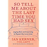 So Tell Me about the Last Time You Had Sex: Laying Bare and Learning to Repair Our Love Lives