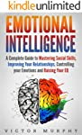 Emotional Intelligence: A Complete Guide to Mastering Social Skills, Improving Your Relationships, Controlling your...