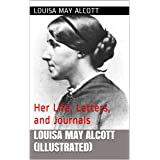 Louisa May Alcott (Illustrated): Her Life, Letters, and Journals
