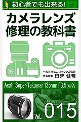 初心者でも出来る!カメラレンズ修理の教科書Vol.015: 『Asahi Super-takumar 135mm F3.5』篇 Kindle版
