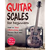 Guitar Scales for Beginners: How to Solo Effortlessly and Create Your Own Music Even If You Don't Know What A Scale Is: Secre