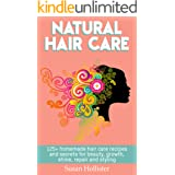 Natural Hair Care: 125+ Homemade Hair Care Recipes And Secrets For Beauty, Growth, Shine, Repair and Styling (Easy To Make Al