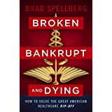 Broken, Bankrupt, and Dying: How to Solve the Great American Healthcare Rip-off