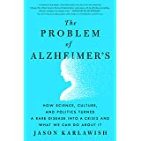 The Problem of Alzheimer's: How Science, Culture, and Politics Turned a Rare Disease Into a Crisis and What We Can Do about I