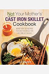 Not Your Mother's Cast Iron Skillet Cookbook:More Than 150 Recipes for One-Pan Meals for Any Time of the Day Kindle Edition