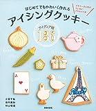 はじめてでもかわいく作れる アイシングクッキーアイディア帳136―ビギナーさん向けていねいプロセスつき