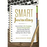 Smart Journaling: How to Form Life-Changing Journal Writing Habits that Actually Work for Reaching Any Goal and Getting Your