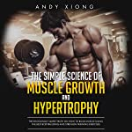 The Simple Science of Muscle Growth and Hypertrophy: The Shockingly Simple Truth on How to Build Muscle using the Best...
