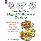 How to Draw Magical Mythological Creatures: : Create Unicorns, Dragons, Gryphons, and Other Fantasy Animals from Legend and Y