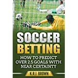 SOCCER BETTING: HOW TO PREDICT OVER 2.5 GOALS WITH NEAR CERTAINTY
