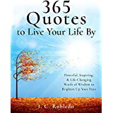 365 Quotes to Live Your Life By: Powerful, Inspiring, & Life-Changing Words of Wisdom to Brighten Up Your Days (Master Your M