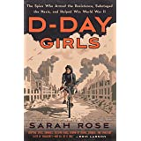 D-Day Girls: The Spies Who Armed the Resistance,: Sabotaged the Nazis, and Helped Win World War II