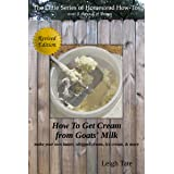 How To Get Cream From Goats' Milk: make your own butter, whipped cream, ice cream, & more (The Little Series of Homestead How