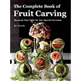 Complete Book of Fruit Carving: Decorate Your Table for Any Special Occasion: Decorate Your Table for Any Special Occasions