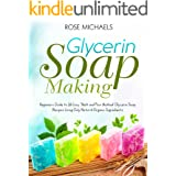 """Glycerin Soap Making: Beginners Guide to 26 Easy """"Melt and Pour Method' Glycerin Soap Recipes Using Only Natural Organic Ingr"""
