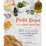 Master Recipes from the Herbal Apothecary: 375 Tinctures, Salves, Teas, Capsules, Oils, and Washes for Whole-Body Health and