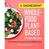 5-Ingredient Whole-Food, Plant-Based Cookbook: Easy Recipes with No Salt, Oil, or Refined Sugar