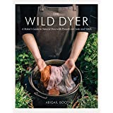 Wild Dyer: A Maker's Guide to Natural Dyes with Projects to Create and Stitch (Learn How to Forage for Plants, Prepare Textil