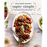 Half Baked Harvest Super Simple: More Than 125 Recipes for Instant, Overnight, Meal-Prepped, and Easy Comfort Foods: A Cookbo