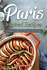 Paris Inspired Recipes: A Unique Cookbook of Decadent Paris Dishes Kindle Edition