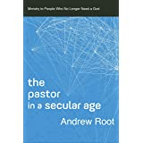 The Pastor in a Secular Age (Ministry in a Secular Age Book #2): Ministry to People Who No Longer Need a God