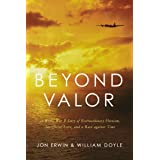 Beyond Valor: A World War II Story of Extraordinary Heroism, Sacrificial Love, and a Race Against Time