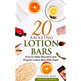 20 Amazing Lotion Bars: How to Make Beautiful and Organic Lotion Bars With Ease!