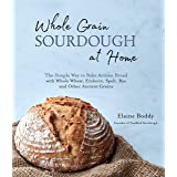 Whole Grain Sourdough at Home: The Simple Way to Bake Artisan Bread with Whole Wheat, Einkorn, Spelt, Rye and Other Ancient G