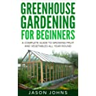 Greenhouse Gardening - A Beginners Guide To Growing Fruit and Vegetables All Year Round: Everything You Need To Know About Ow