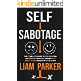 Self Sabotage : The Complete Guide to Cultivating the Life You Want by Ending Self Sabotaging Behaviors for Good