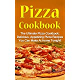 Pizza Cookbook: The Ultimate Pizza Cookbook: Delicious, Appetizing Pizza Recipes You Can Make At Home Tonight! (Pizza Cookboo
