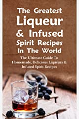 The Greatest Liqueur & Infused Spirit Recipes In The World: The Ultimate Guide To Homemade, Delicious Liqueurs & Infused Spirit Recipes (English Edition) Kindle版