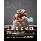 Frozen Healthy Dessert Collection: Discover Many Easy-to-Prepare Frozen Treat Recipes - There's Nothing More Enjoyable than F