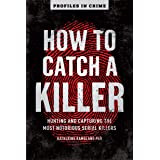 How to Catch a Killer: Hunting and Capturing the World's Most Notorious Serial Killers: 1