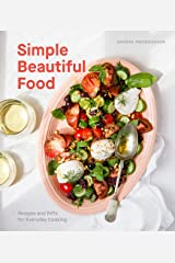 Simple Beautiful Food: Recipes and Riffs for Everyday Cooking [A Cookbook] Kindle Edition