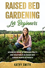 Raised Bed Gardening for Beginners: Advanced Guide for Growing Fruits and Vegetables in Raised Bed Gardens Month by Month Kindle Edition