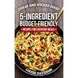 Cheap and Wicked Good!: 5-Ingredient Budget-Friendly Recipes for Everyday Meals (Simple and Easy Budget Meals Book 1)