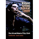 Without Getting Killed or Caught: The Life and Music of Guy Clark (John and Robin Dickson Series in Texas Music, sponsored by