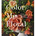 Color Me Floral: Techniques for Creating Stunning Monochromatic Arrangements for Every Season (Flower Arranging Books, Flower