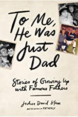 To Me, He Was Just Dad: Stories of Growing Up with Famous Fathers Kindle Edition