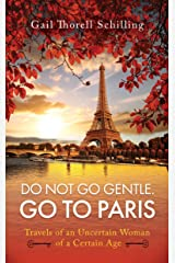Do Not Go Gentle. Go to Paris.: Travels of an Uncertain Woman of a Certain Age Kindle Edition