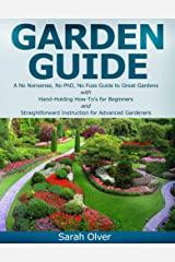 Garden Guide - A No Nonsense, No PhD, No Fuss Guide to Great Gardens with Hand-Holding How To's for Beginners and Straightforward Instruction for Advanced Gardeners Kindle Edition