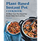 Plant-Based Instant Pot Cookbook: 80 Whole Food, Plant-Based Diet Recipes Made Quick and Easy