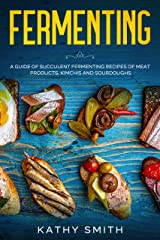 Fermenting: A Guide of Succulent Fermenting Recipes of Meat Products, Kimchi and Sourdough Kindle Edition